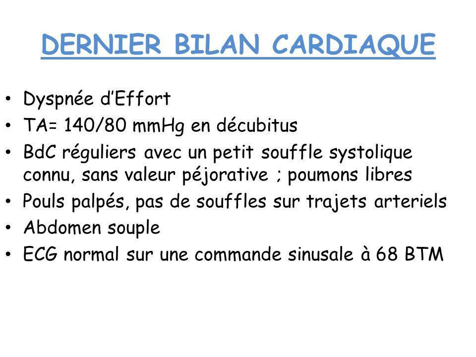 DERNIER BILAN CARDIAQUE Dyspnée dEffort TA= 140/80 mmHg en décubitus BdC réguliers avec un petit souffle systolique connu, sans valeur péjorative ; po
