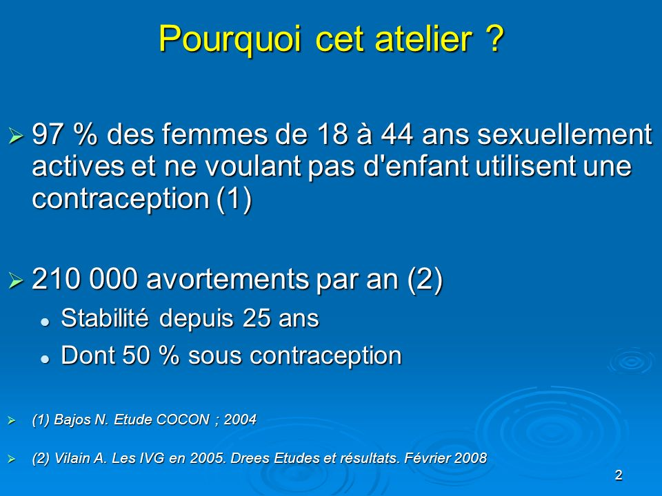 2 Pourquoi cet atelier ? 97 % des femmes de 18 à 44 ans sexuellement actives et ne voulant pas d'enfant utilisent une contraception (1) 97 % des femme