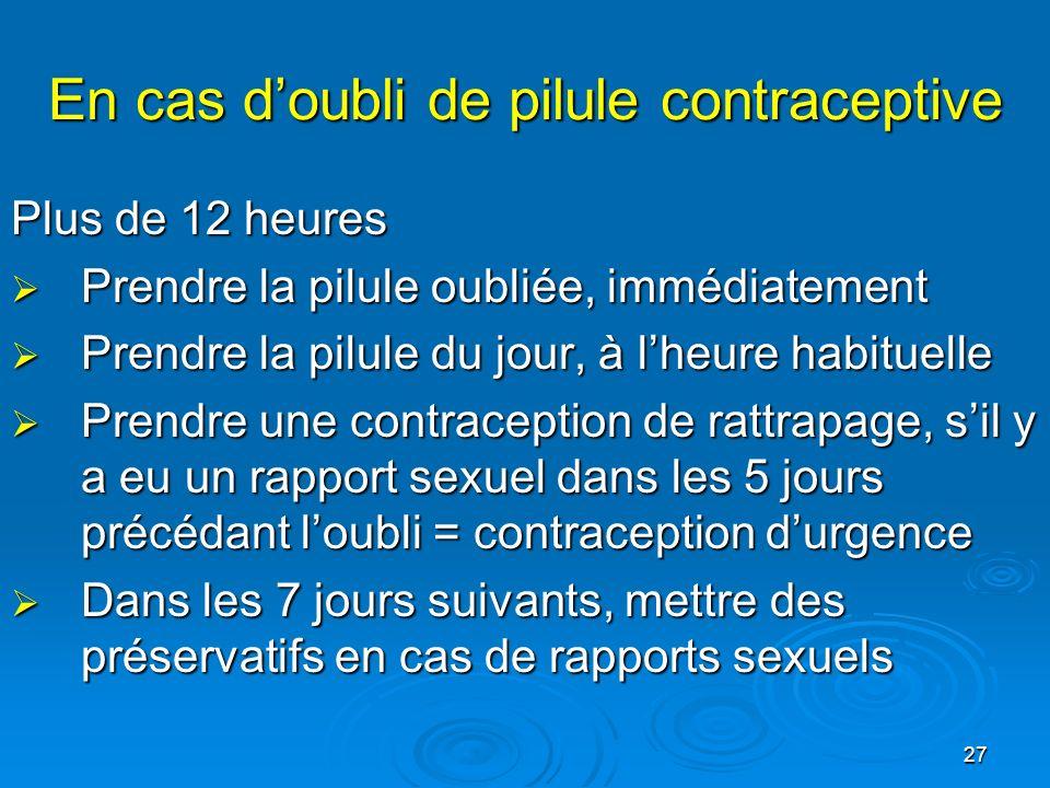 27 En cas doubli de pilule contraceptive Plus de 12 heures Prendre la pilule oubliée, immédiatement Prendre la pilule oubliée, immédiatement Prendre l