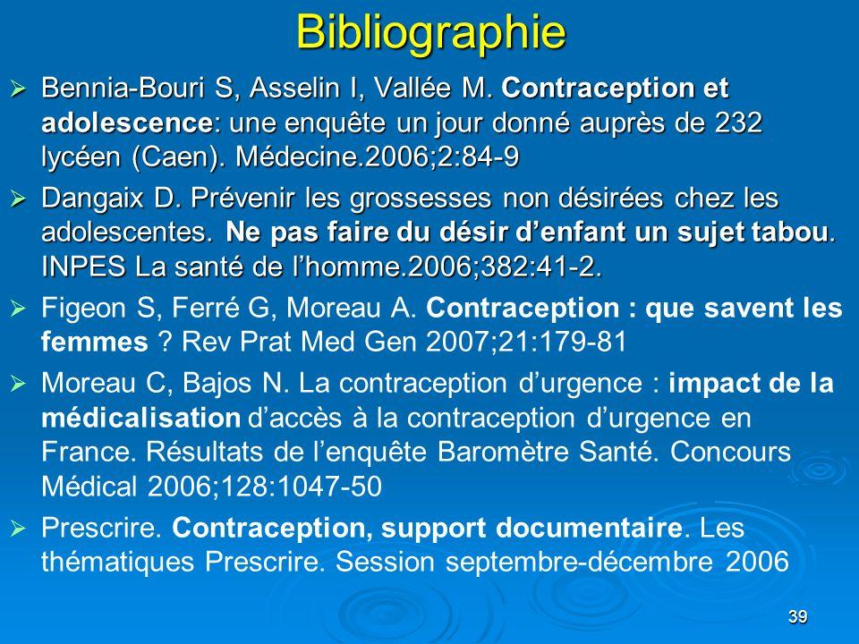 39Bibliographie Bennia-Bouri S, Asselin I, Vallée M. Contraception et adolescence: une enquête un jour donné auprès de 232 lycéen (Caen). Médecine.200