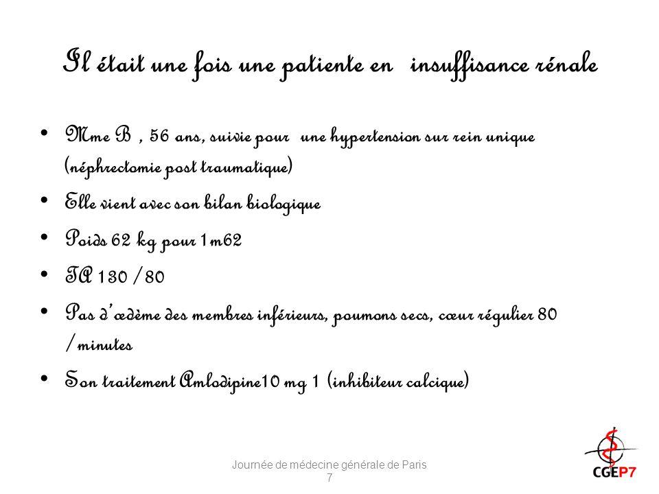 Il était une fois une patiente en insuffisance rénale Mme B, 56 ans, suivie pour une hypertension sur rein unique (néphrectomie post traumatique) Elle vient avec son bilan biologique Poids 62 kg pour 1m62 TA 130 /80 Pas dœdème des membres inférieurs, poumons secs, cœur régulier 80 /minutes Son traitement Amlodipine10 mg 1 (inhibiteur calcique) Journée de médecine générale de Paris 7