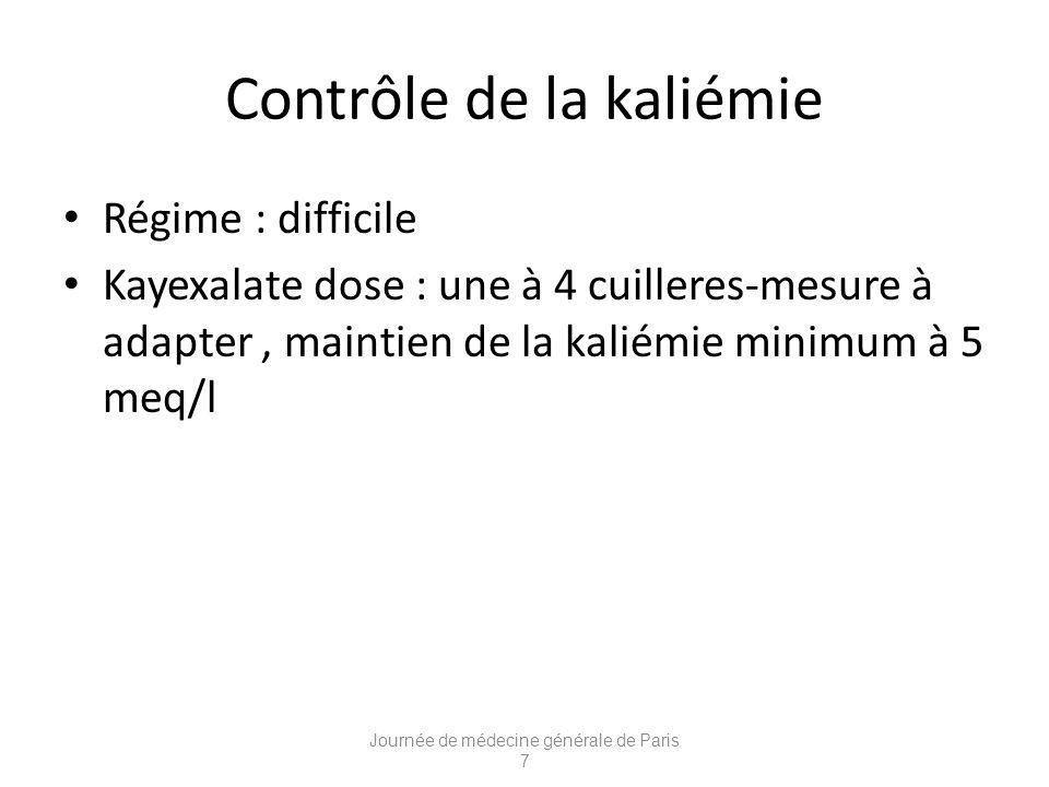 Contrôle de la kaliémie Régime : difficile Kayexalate dose : une à 4 cuilleres-mesure à adapter, maintien de la kaliémie minimum à 5 meq/l Journée de médecine générale de Paris 7