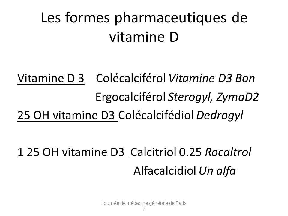 Les formes pharmaceutiques de vitamine D Vitamine D 3 Colécalciférol Vitamine D3 Bon Ergocalciférol Sterogyl, ZymaD2 25 OH vitamine D3 Colécalcifédiol Dedrogyl 1 25 OH vitamine D3 Calcitriol 0.25 Rocaltrol Alfacalcidiol Un alfa Journée de médecine générale de Paris 7