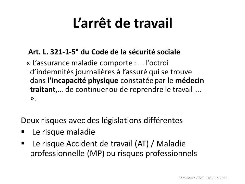 Séminaire ATAC 18 juin 2011 Larrêt de travail Art. L. 321-1-5° du Code de la sécurité sociale « Lassurance maladie comporte :... loctroi dindemnités j