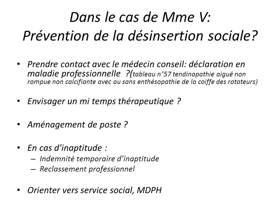 Dans le cas de Mme V: Prévention de la désinsertion sociale? Prendre contact avec le médecin conseil: déclaration en maladie professionnelle ?( tablea