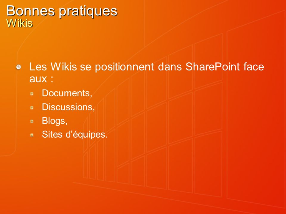 Bonnes pratiques Wikis Les Wikis se positionnent dans SharePoint face aux : Documents, Discussions, Blogs, Sites déquipes.