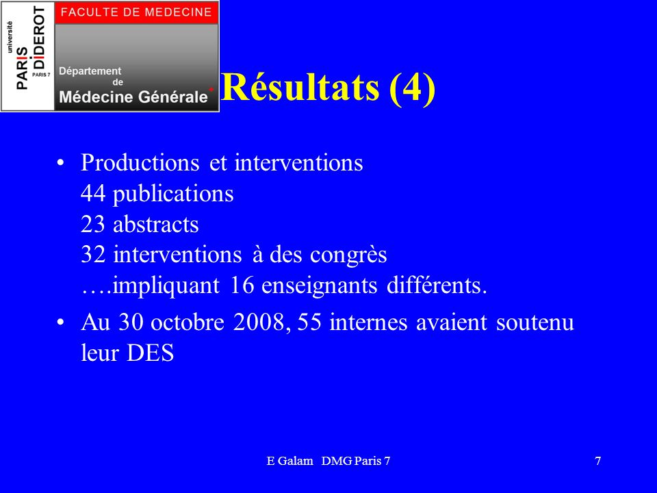 E Galam DMG Paris 77 Résultats (4) Productions et interventions 44 publications 23 abstracts 32 interventions à des congrès ….impliquant 16 enseignants différents.