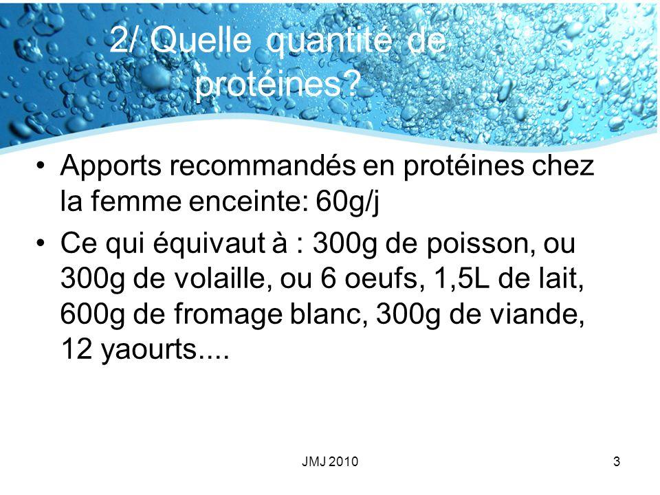 2/ Quelle quantité de protéines? Apports recommandés en protéines chez la femme enceinte: 60g/j Ce qui équivaut à : 300g de poisson, ou 300g de volail