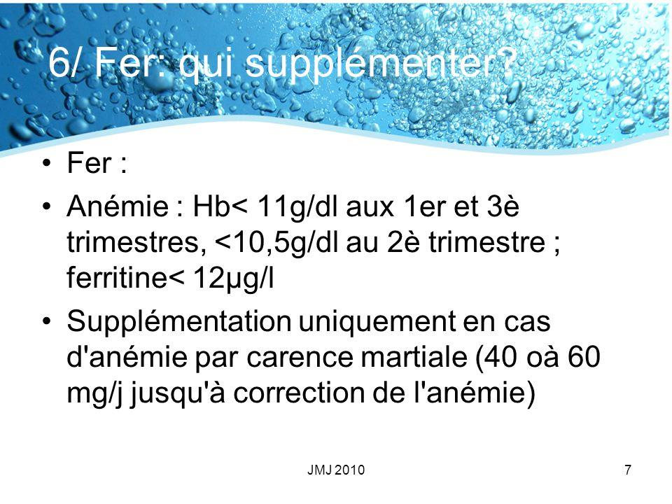 6/ Fer: qui supplémenter? Fer : Anémie : Hb< 11g/dl aux 1er et 3è trimestres, <10,5g/dl au 2è trimestre ; ferritine< 12µg/l Supplémentation uniquement