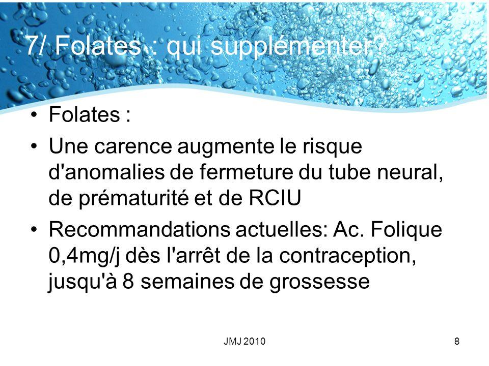 7/ Folates : qui supplémenter? Folates : Une carence augmente le risque d'anomalies de fermeture du tube neural, de prématurité et de RCIU Recommandat