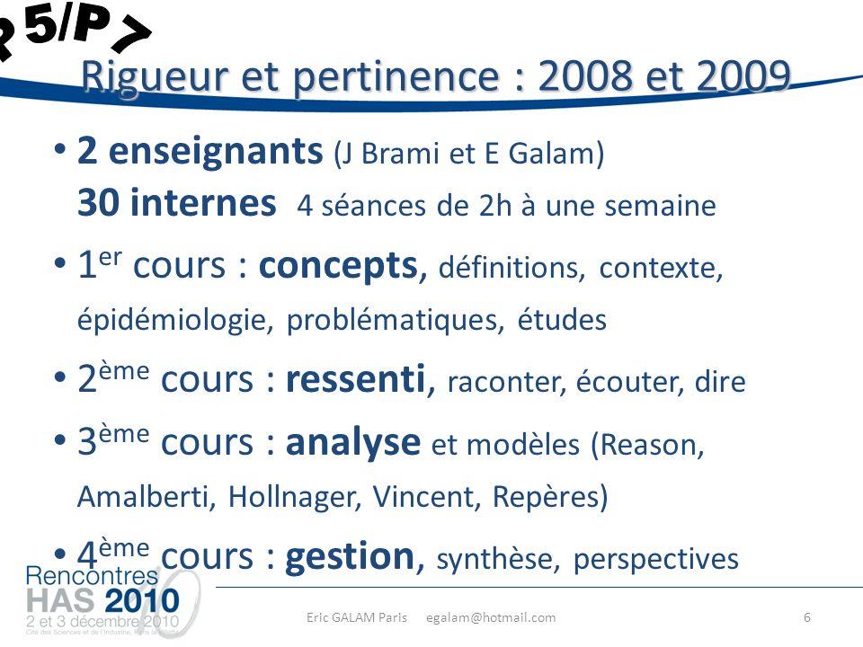 Eric GALAM Paris egalam@hotmail.com 2 enseignants (J Brami et E Galam) 30 internes 4 séances de 2h à une semaine 1 er cours : concepts, définitions, contexte, épidémiologie, problématiques, études 2 ème cours : ressenti, raconter, écouter, dire 3 ème cours : analyse et modèles (Reason, Amalberti, Hollnager, Vincent, Repères) 4 ème cours : gestion, synthèse, perspectives Rigueur et pertinence : 2008 et 2009 6