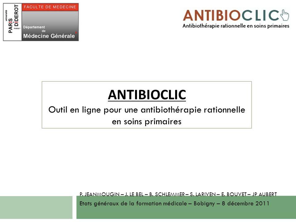 ANTIBIOCLIC Outil en ligne pour une antibiothérapie rationnelle en soins primaires P. JEANMOUGIN – J. LE BEL – B. SCHLEMMER – S. LARIVEN – E. BOUVET –