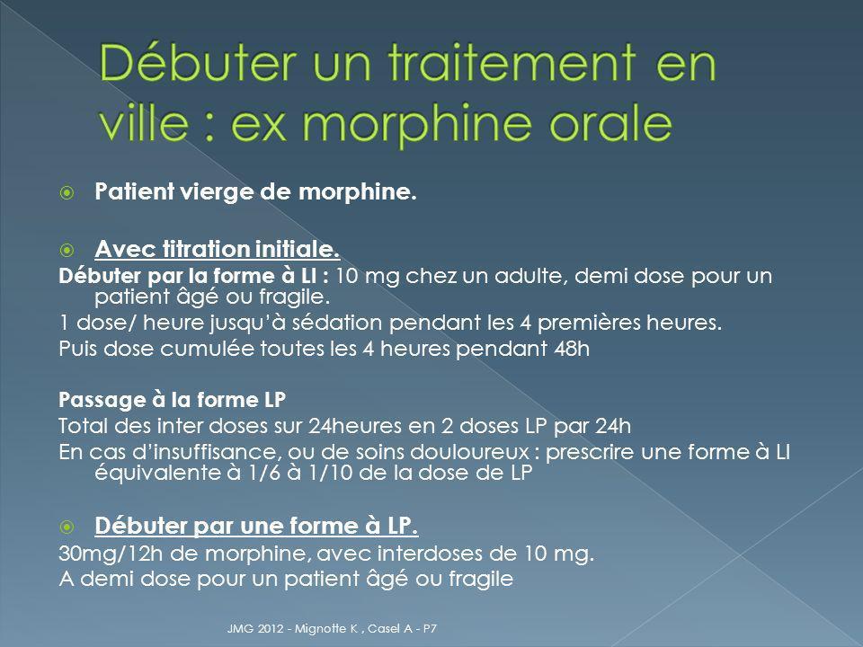 Patient vierge de morphine. Avec titration initiale. Débuter par la forme à LI : 10 mg chez un adulte, demi dose pour un patient âgé ou fragile. 1 dos