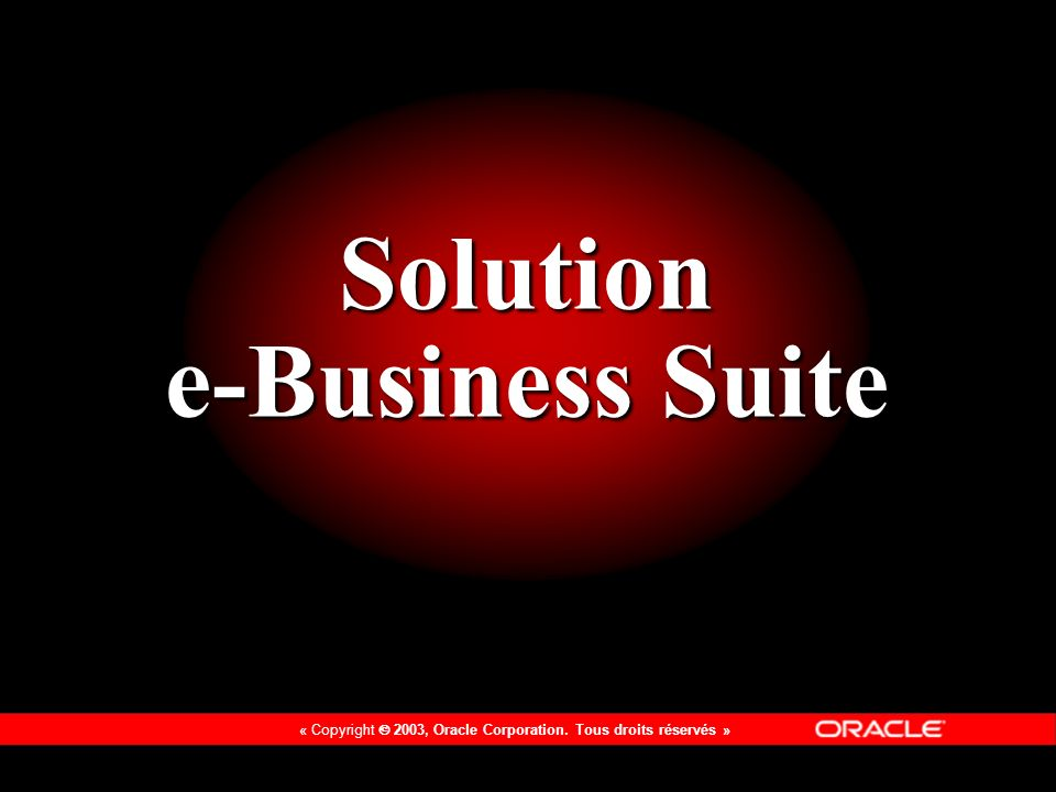 « Copyright 2003, Oracle Corporation. Tous droits réservés » Solution e-Business Suite