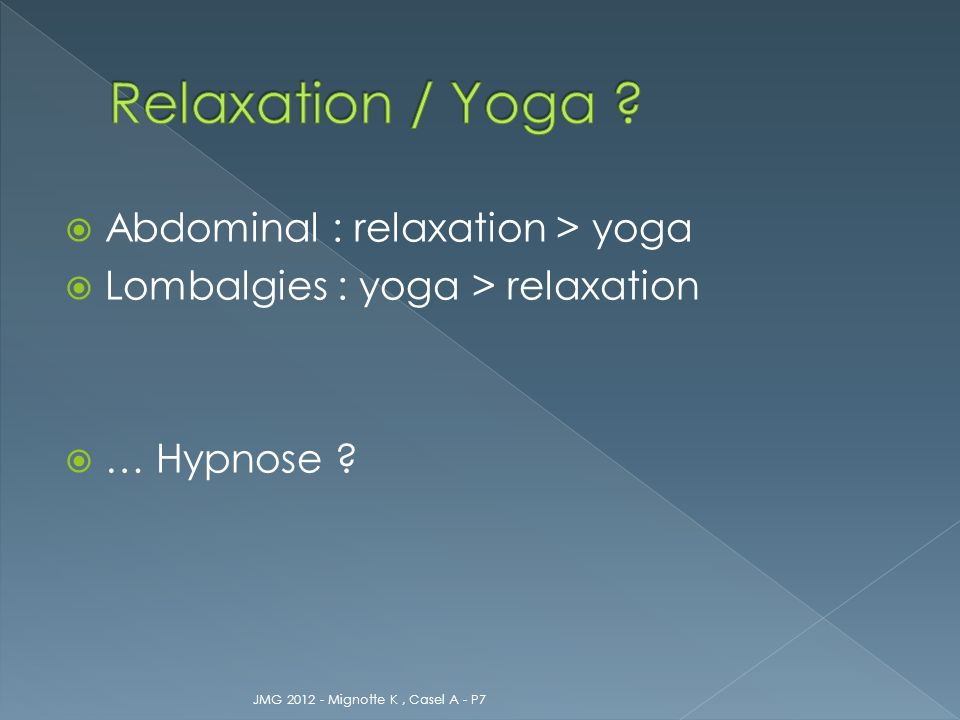 Abdominal : relaxation > yoga Lombalgies : yoga > relaxation … Hypnose ? JMG 2012 - Mignotte K, Casel A - P7