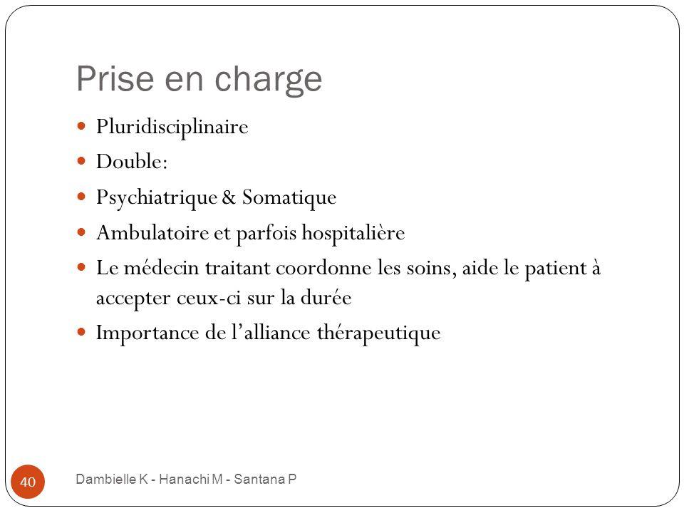 Prise en charge Dambielle K - Hanachi M - Santana P 40 Pluridisciplinaire Double: Psychiatrique & Somatique Ambulatoire et parfois hospitalière Le méd