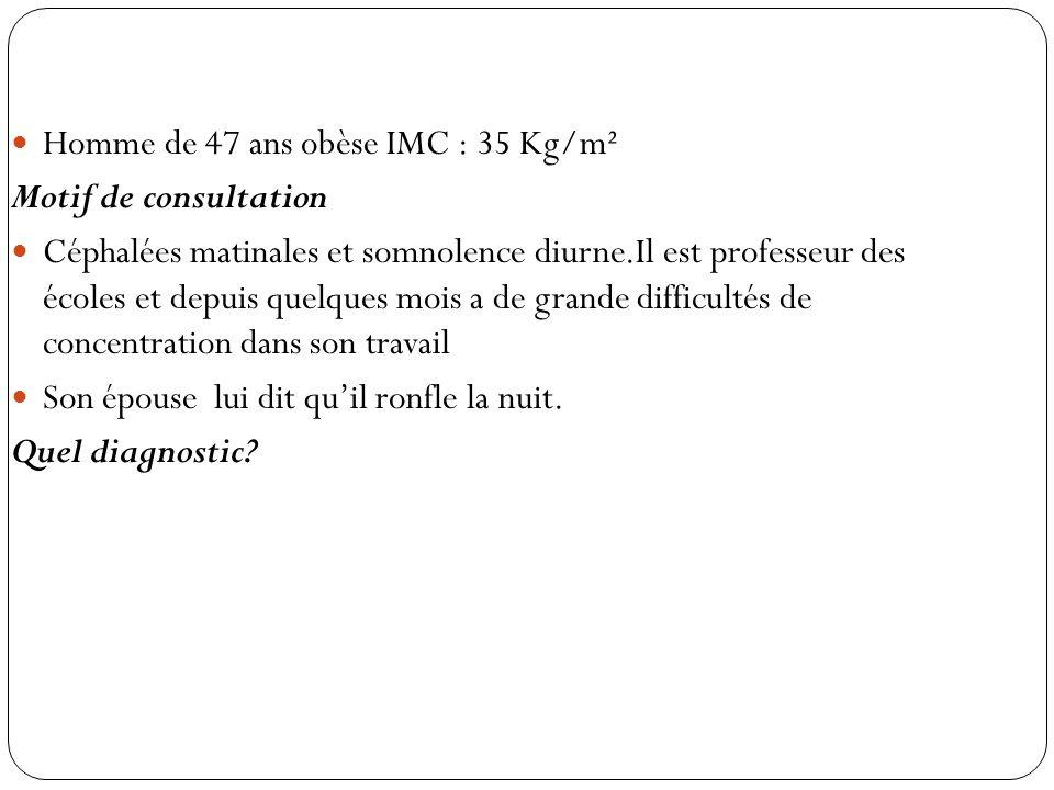 Homme de 47 ans obèse IMC : 35 Kg/m² Motif de consultation Céphalées matinales et somnolence diurne.Il est professeur des écoles et depuis quelques mo