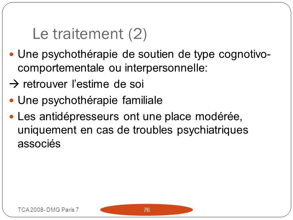 Le traitement (2) TCA 2008- DMG Paris 7 76 Une psychothérapie de soutien de type cognotivo- comportementale ou interpersonnelle: retrouver lestime de