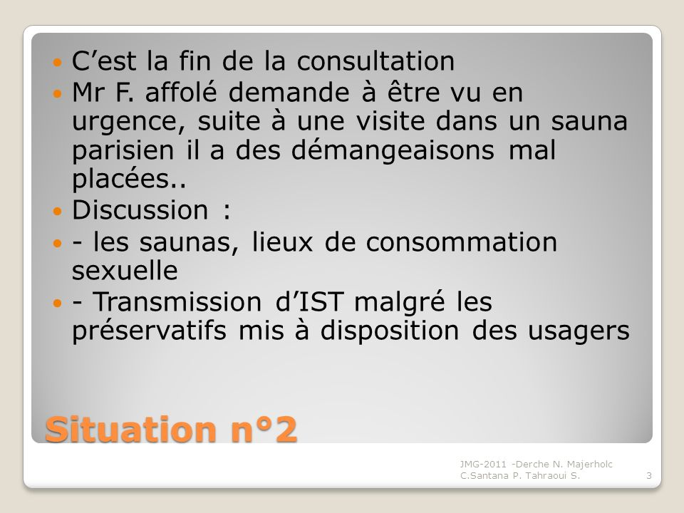 Situation n°2 Cest la fin de la consultation Mr F. affolé demande à être vu en urgence, suite à une visite dans un sauna parisien il a des démangeaiso