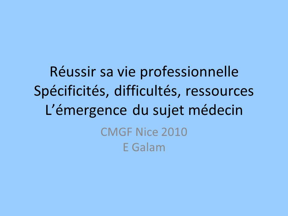 Réussir sa vie professionnelle Spécificités, difficultés, ressources Lémergence du sujet médecin CMGF Nice 2010 E Galam