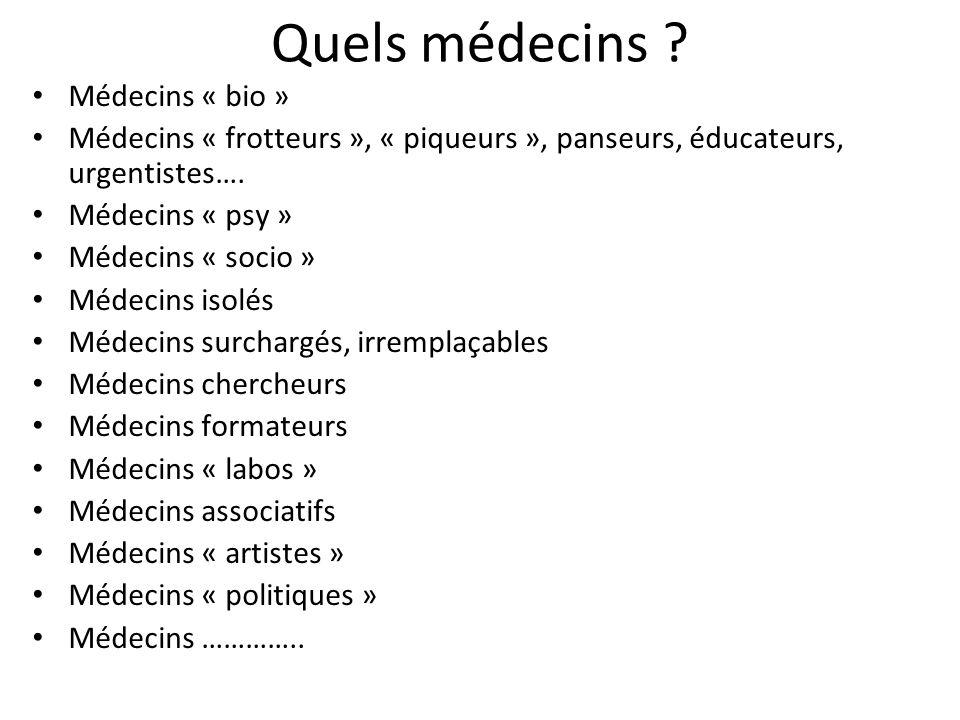 Quels médecins ? Médecins « bio » Médecins « frotteurs », « piqueurs », panseurs, éducateurs, urgentistes…. Médecins « psy » Médecins « socio » Médeci