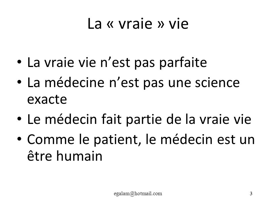 egalam@hotmail.com33 La « vraie » vie La vraie vie nest pas parfaite La médecine nest pas une science exacte Le médecin fait partie de la vraie vie Co