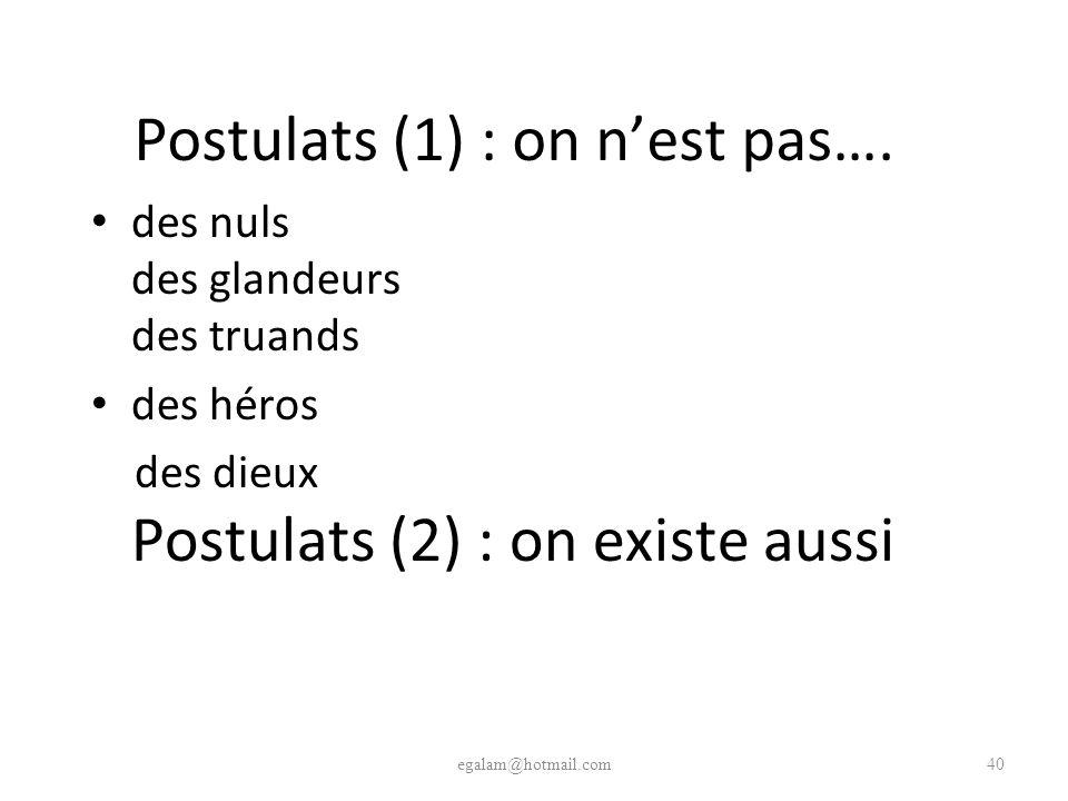 Postulats (1) : on nest pas…. des nuls des glandeurs des truands des héros des dieux Postulats (2) : on existe aussi egalam@hotmail.com40