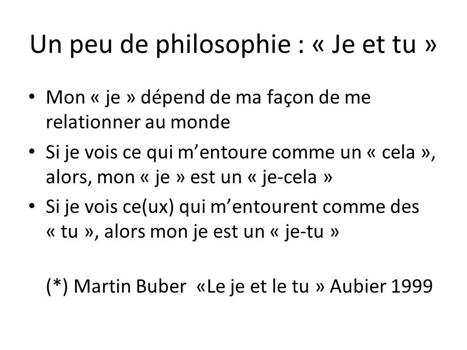 Un peu de philosophie : « Je et tu » Mon « je » dépend de ma façon de me relationner au monde Si je vois ce qui mentoure comme un « cela », alors, mon