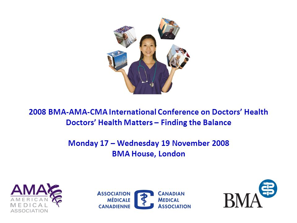 2008 BMA-AMA-CMA International Conference on Doctors Health Doctors Health Matters – Finding the Balance Monday 17 – Wednesday 19 November 2008 BMA Ho