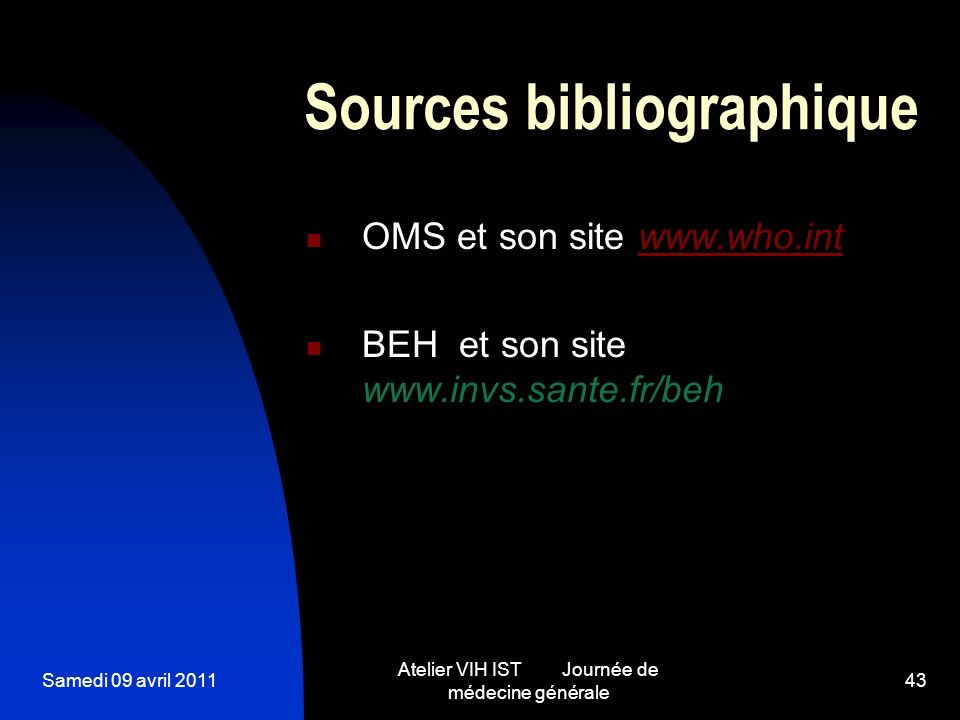 Samedi 09 avril 2011 Atelier VIH IST Journée de médecine générale 43 Sources bibliographique OMS et son site www.who.intwww.who.int BEH et son site ww
