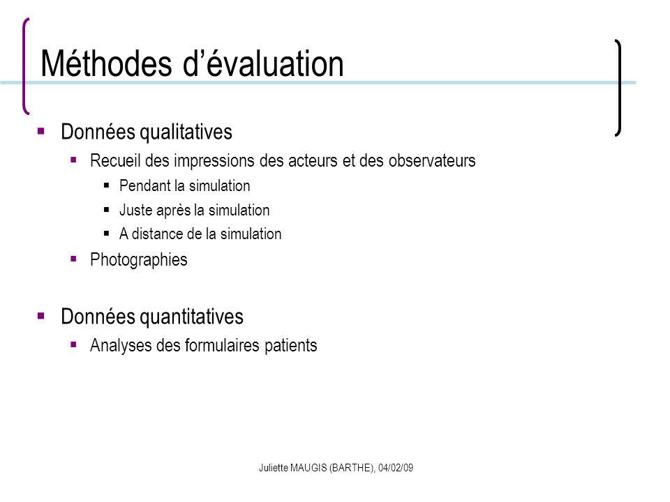 Juliette MAUGIS (BARTHE), 04/02/09 Méthodes dévaluation Données qualitatives Recueil des impressions des acteurs et des observateurs Pendant la simula