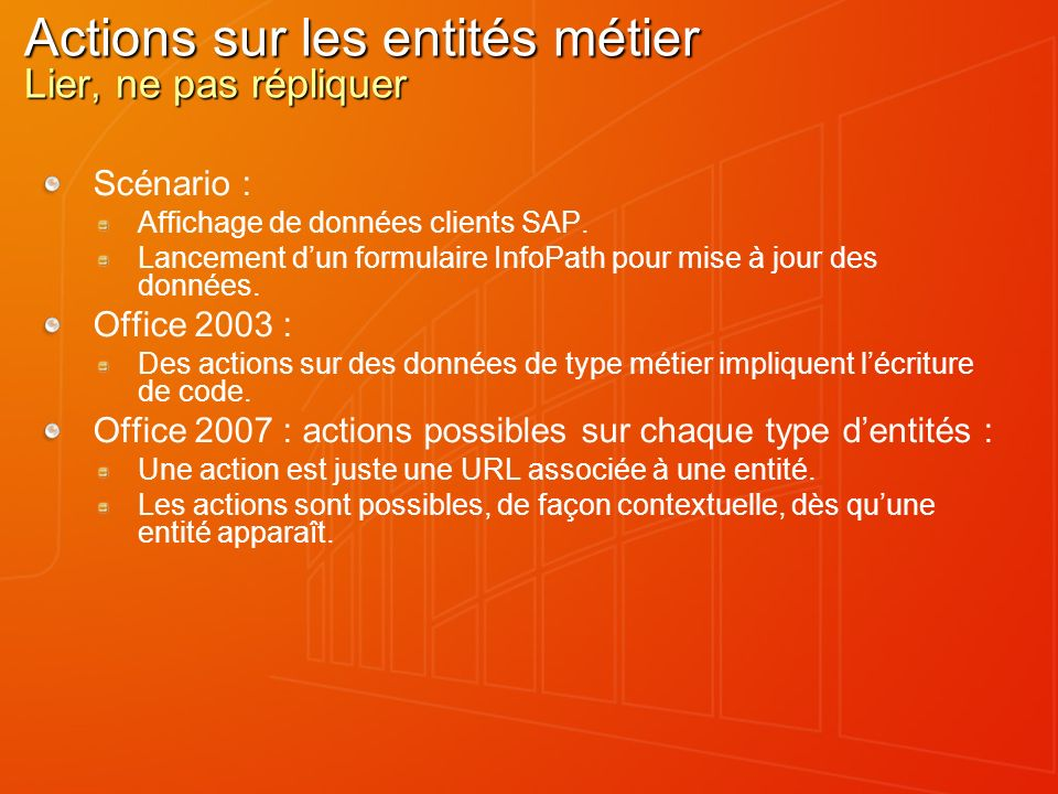 Actions sur les entités métier Lier, ne pas répliquer Scénario : Affichage de données clients SAP. Lancement dun formulaire InfoPath pour mise à jour