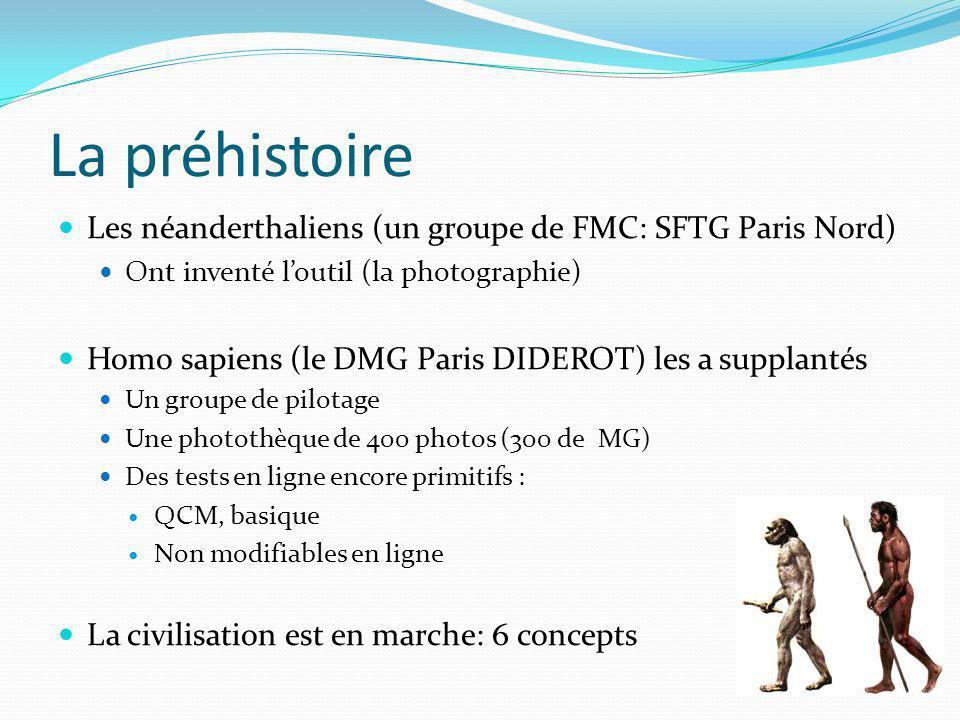 La préhistoire Les néanderthaliens (un groupe de FMC: SFTG Paris Nord) Ont inventé loutil (la photographie) Homo sapiens (le DMG Paris DIDEROT) les a supplantés Un groupe de pilotage Une photothèque de 400 photos (300 de MG) Des tests en ligne encore primitifs : QCM, basique Non modifiables en ligne La civilisation est en marche: 6 concepts