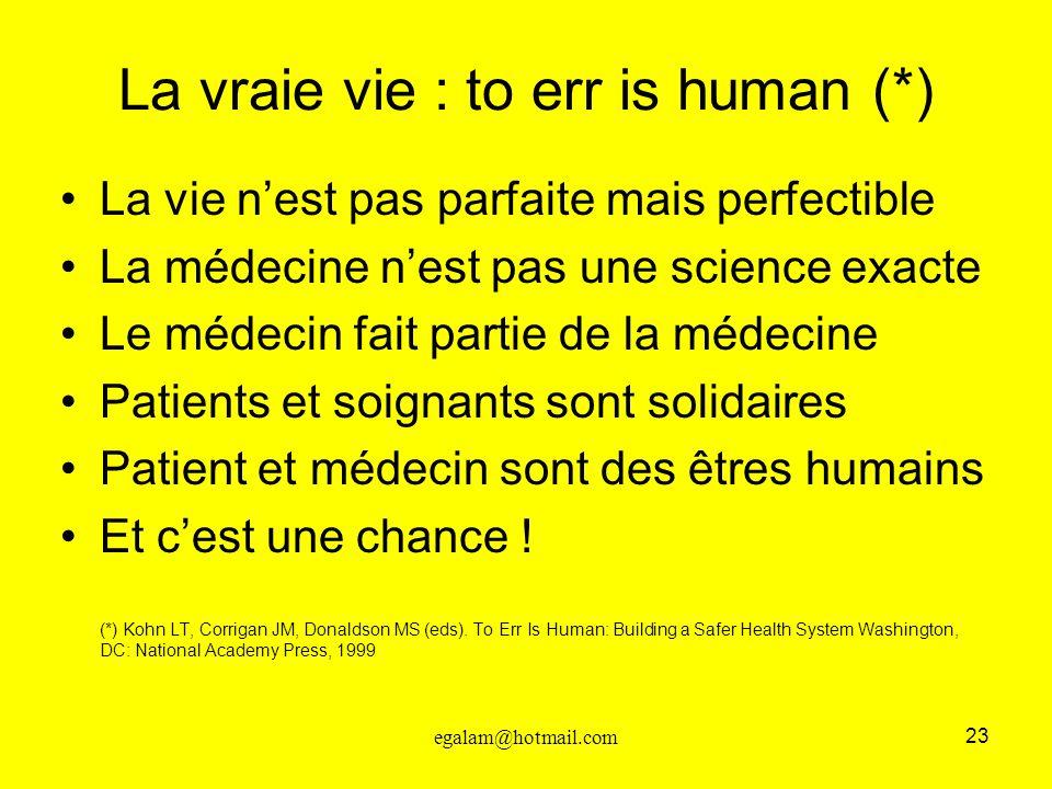 23 egalam@hotmail.com La vraie vie : to err is human (*) La vie nest pas parfaite mais perfectible La médecine nest pas une science exacte Le médecin