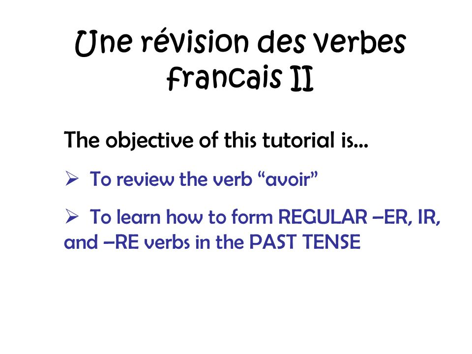 Une révision des verbes francais II The objective of this tutorial is… To review the verb avoir To learn how to form REGULAR –ER, IR, and –RE verbs in the PAST TENSE