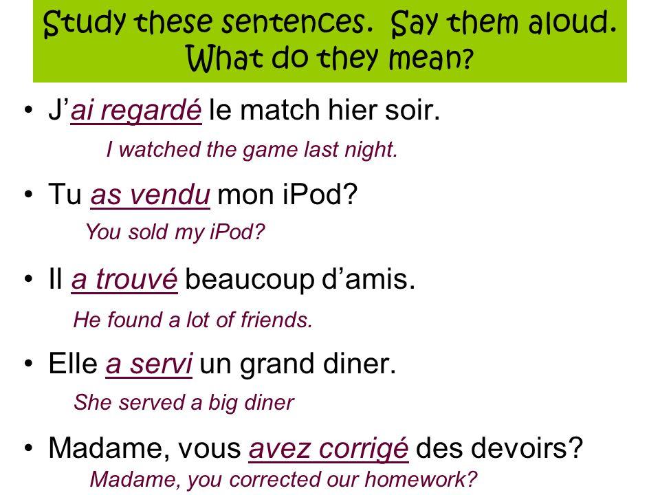 Study these sentences. Say them aloud. What do they mean? Jai regardé le match hier soir. Tu as vendu mon iPod? Il a trouvé beaucoup damis. Elle a ser
