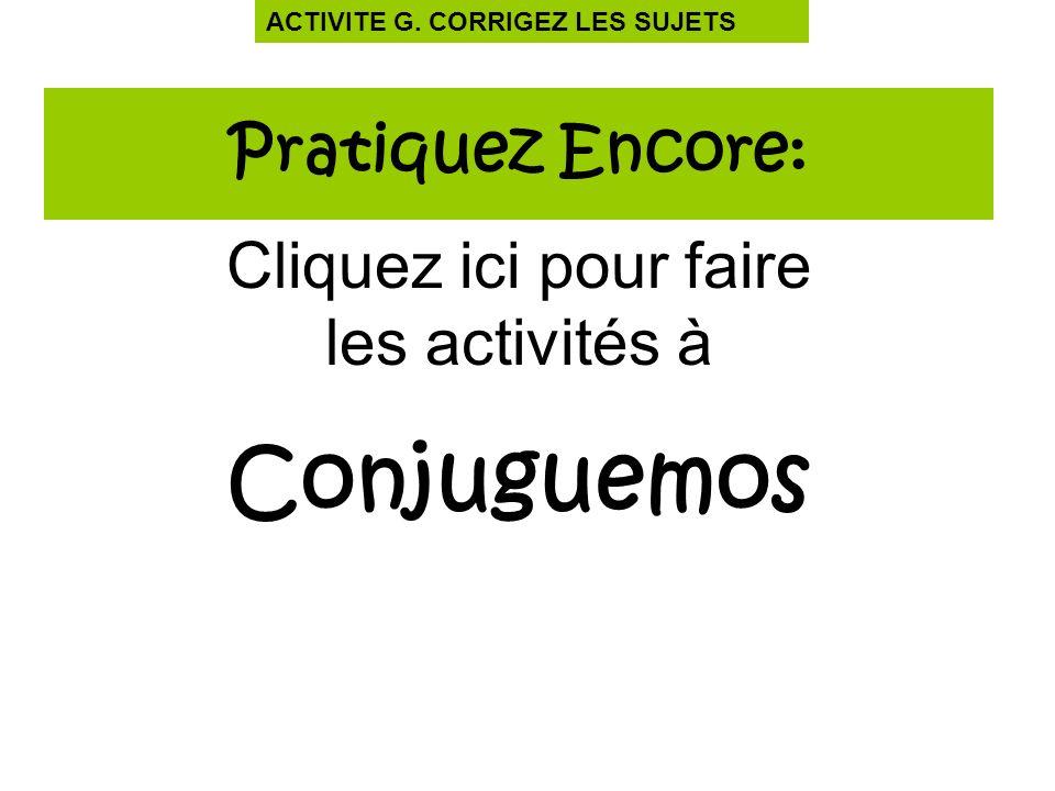 Pratiquez Encore: Cliquez ici pour faire les activités à Conjuguemos ACTIVITE G. CORRIGEZ LES SUJETS
