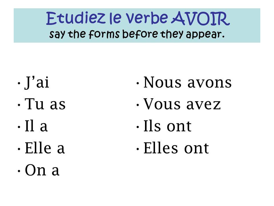 Etudiez le verbe AVOIR say the forms before they appear. Jai Tu as Il a Elle a On a Nous avons Vous avez Ils ont Elles ont
