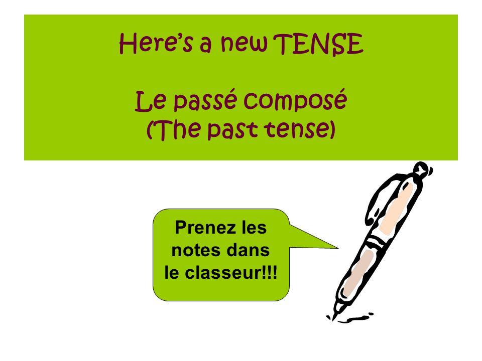 Heres a new TENSE Le passé composé (The past tense) Prenez les notes dans le classeur!!!