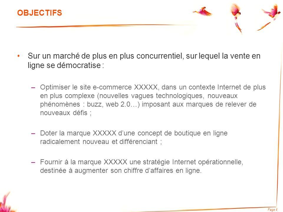 Page 5 DEMARCHE PROPOSEE Step 1 : Diagnostic du site www.xxxxx.fr - Diagnostic interne : ergonomique, graphique, technique, commercial et marketing - Diagnostic externe : benchmark de la concurrence (forces et faiblesses) Step 2 : Proposition dun concept de boutique en ligne radicalement nouveau - Piste 1 : Refonte du site autour de la séduction entre hommes et femmes - Piste 2 : Refonte du site autour du concept de légèreté Step 3 : Rédaction dun business plan Step 4 : Proposition dun plan dactions conçu autour de search marketing, daffiliation, de publicité en ligne et de- mailing Step 5 : Mise en œuvre de ce plan dactions