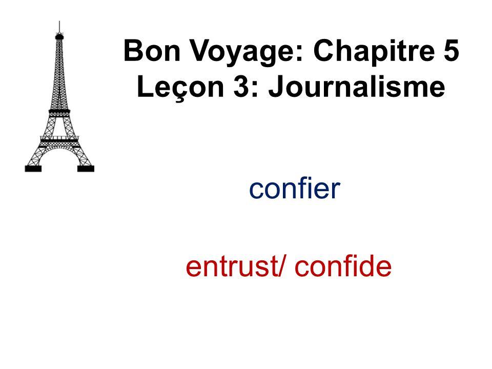 confier Bon Voyage: Chapitre 5 Leçon 3: Journalisme entrust/ confide