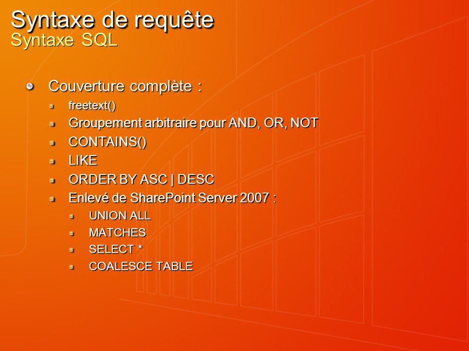 Couverture complète : freetext() Groupement arbitraire pour AND, OR, NOT CONTAINS()LIKE ORDER BY ASC | DESC Enlevé de SharePoint Server 2007 : UNION A