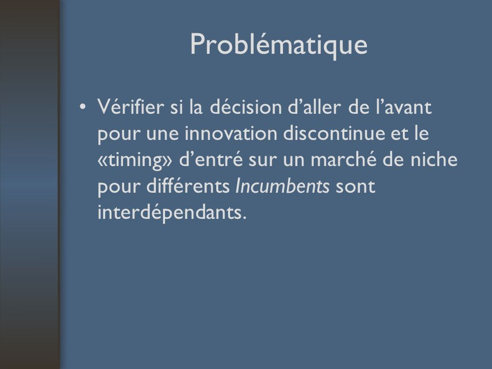 Problématique Vérifier si la décision daller de lavant pour une innovation discontinue et le «timing» dentré sur un marché de niche pour différents In
