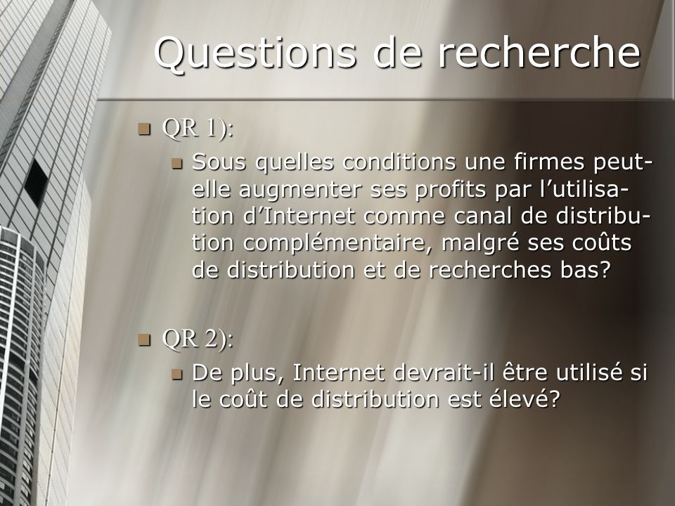 Questions de recherche QR 1): QR 1): Sous quelles conditions une firmes peut- elle augmenter ses profits par lutilisa- tion dInternet comme canal de distribu- tion complémentaire, malgré ses coûts de distribution et de recherches bas.