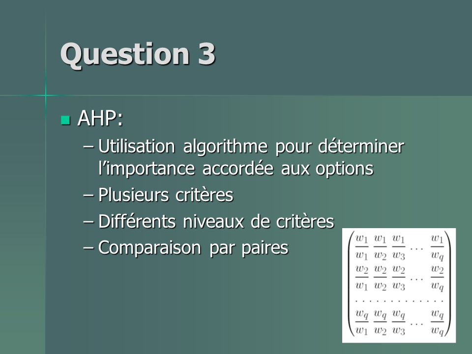 Question 3 AHP: AHP: –Utilisation algorithme pour déterminer limportance accordée aux options –Plusieurs critères –Différents niveaux de critères –Comparaison par paires