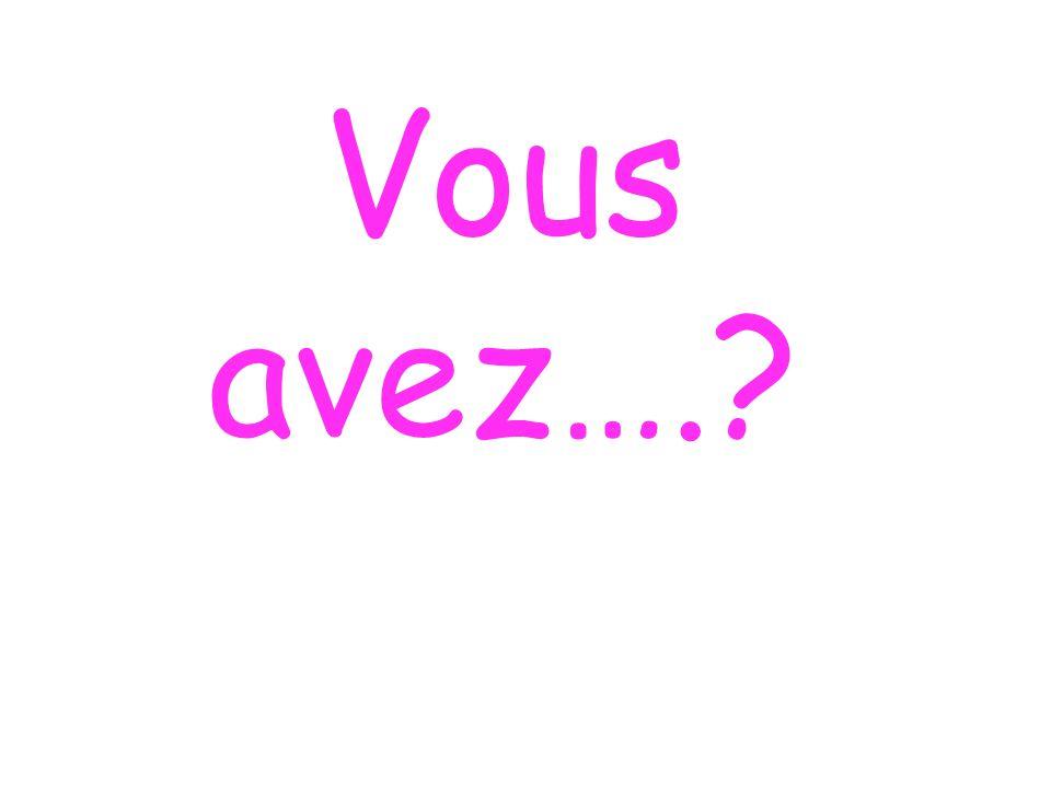 Vous avez….