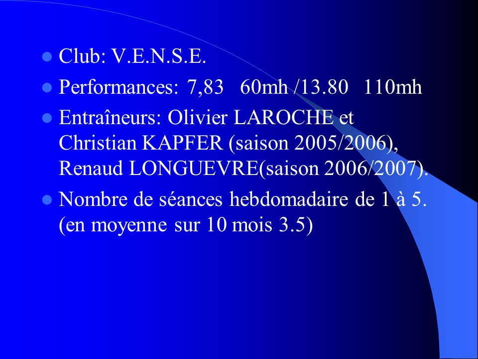 Club: V.E.N.S.E. Performances: 7,83 60mh /13.80 110mh Entraîneurs: Olivier LAROCHE et Christian KAPFER (saison 2005/2006), Renaud LONGUEVRE(saison 200