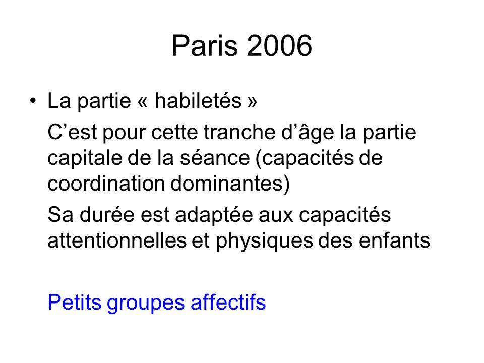 Paris 2006 La partie « habiletés » Cest pour cette tranche dâge la partie capitale de la séance (capacités de coordination dominantes) Sa durée est ad