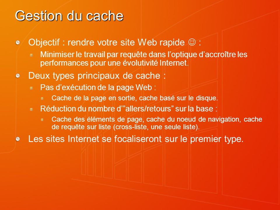 Gestion du cache Objectif : rendre votre site Web rapide : Minimiser le travail par requête dans loptique daccroître les performances pour une évolutivité Internet.