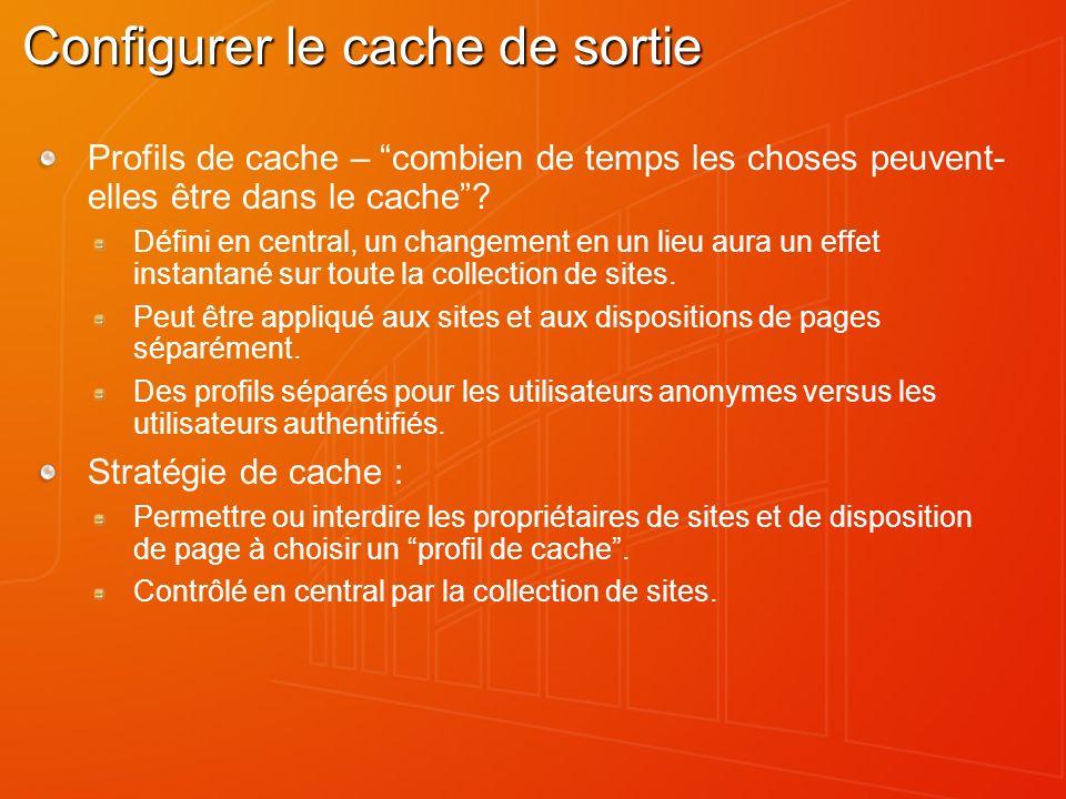 Configurer le cache de sortie Profils de cache – combien de temps les choses peuvent- elles être dans le cache? Défini en central, un changement en un